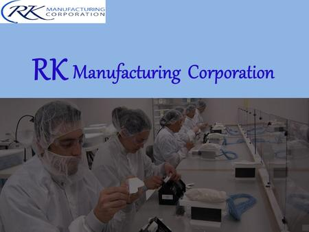 RK Manufacturing Corporation. About RK Manufacturing RKM is committed to providing consistently high quality products and medical device manufacturing.