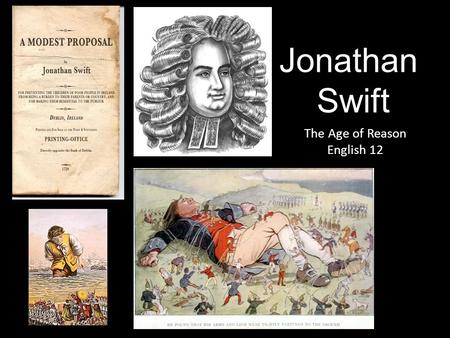 Jonathan Swift The Age of Reason English 12. Jonathan Swift Born in Dublin, Ireland in 1667 and died in 1745 His parents were both English and he was.