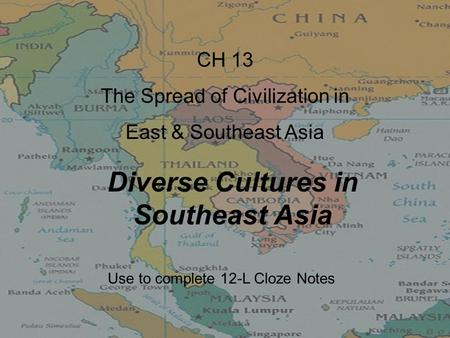 Diverse Cultures in Southeast Asia CH 13 The Spread of Civilization in East & Southeast Asia Use to complete 12-L Cloze Notes.