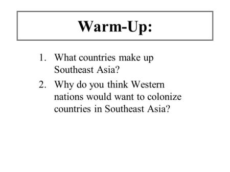 Warm-Up: 1.What countries make up Southeast Asia? 2.Why do you think Western nations would want to colonize countries in Southeast Asia?