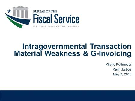 Intragovernmental Transaction Material Weakness & G-Invoicing Kirstie Pottmeyer Keith Jarboe May 9, 2016.