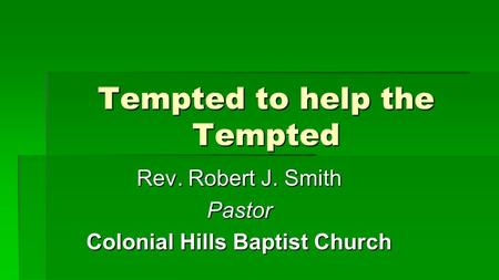 Tempted to help the Tempted Rev. Robert J. Smith Pastor Colonial Hills Baptist Church.