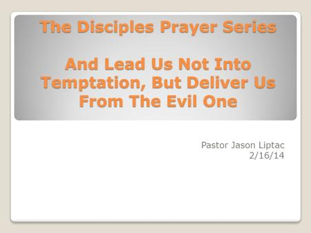 The Disciples Prayer Series And Lead Us Not Into Temptation, But Deliver Us From The Evil One Pastor Jason Liptac 2/16/14.