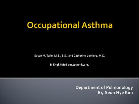 Occupational Asthma Susan M. Tarlo, M.B., B.S., and Catherine Lemiere, M.D. N Engl J Med 2014;370:640-9. Department of Pulmonology R4 Seon Hye Kim.