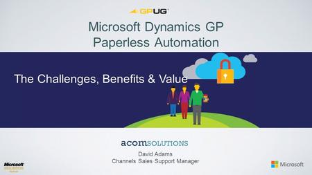 Microsoft Dynamics GP Paperless Automation David Adams Channels Sales Support Manager The Challenges, Benefits & Value.