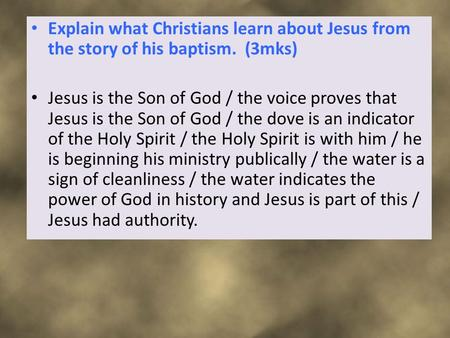 Explain what Christians learn about Jesus from the story of his baptism. (3mks) Jesus is the Son of God / the voice proves that Jesus is the Son of God.