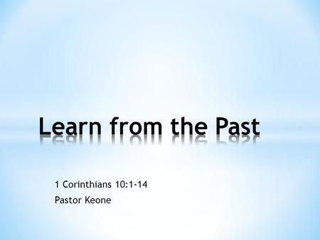 "1 Corinthians 10:1-14 Pastor Keone. Quotes about learning from the past: * ""Those who cannot remember the past are condemned to repeat it."" George Santayana."