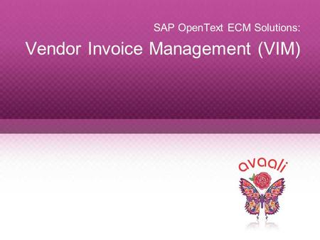 Copyright © 2013 Avaali. All Rights Reserved. 1 SAP OpenText ECM Solutions: Vendor Invoice Management (VIM)