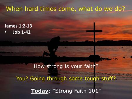 "When hard times come, what do we do? James 1:2-13 Job 1-42 How strong is your faith? You? Going through some tough stuff? Today: ""Strong Faith 101"""