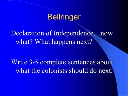 Bellringer Declaration of Independence…now what? What happens next? Write 3-5 complete sentences about what the colonists should do next.