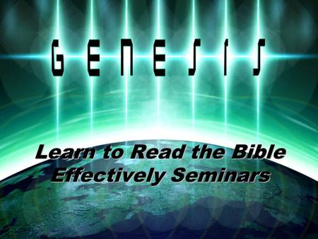 Learn to Read the Bible Effectively Seminars. Learn to Read the Bible Effectively Genesis Seminar Section # 2.