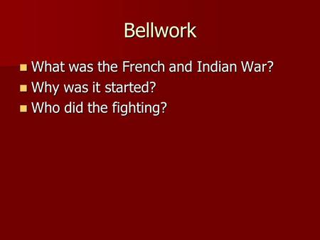 Bellwork What was the French and Indian War? What was the French and Indian War? Why was it started? Why was it started? Who did the fighting? Who did.