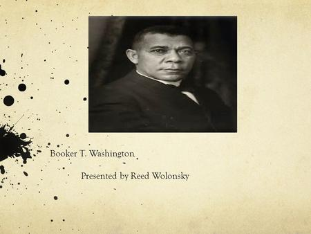 Booker T. Washington Presented by Reed Wolonsky. Background: There is no question that Booker T. Washington was the best- known African American of his.