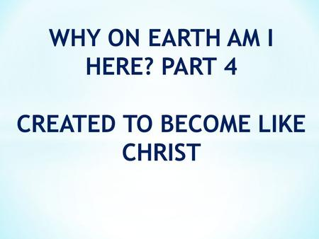WHY ON EARTH AM I HERE? PART 4 CREATED TO BECOME LIKE CHRIST.