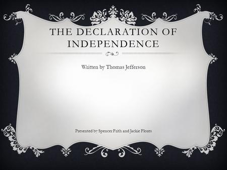 THE DECLARATION OF INDEPENDENCE Written by Thomas Jefferson Presented by Spencer Frith and Jackie Flores.