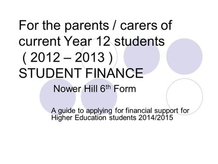 For the parents / carers of current Year 12 students ( 2012 – 2013 ) STUDENT FINANCE Nower Hill 6 th Form A guide to applying for financial support for.