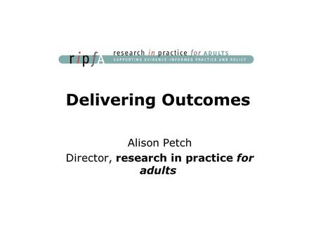 Delivering Outcomes Alison Petch Director, research in practice for adults.