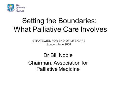 Setting the Boundaries: What Palliative Care Involves Dr Bill Noble Chairman, Association for Palliative Medicine STRATEGIES FOR END OF LIFE CARE London.