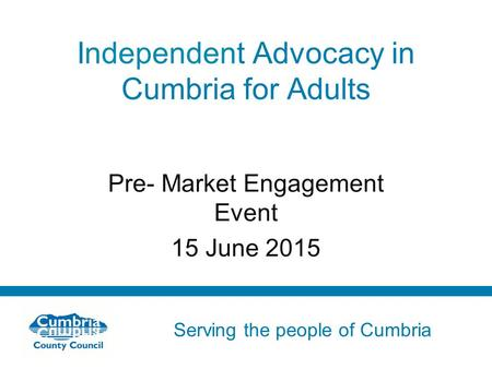 Serving the people of Cumbria Do not use fonts other than Arial for your presentations Independent Advocacy in Cumbria for Adults Pre- Market Engagement.