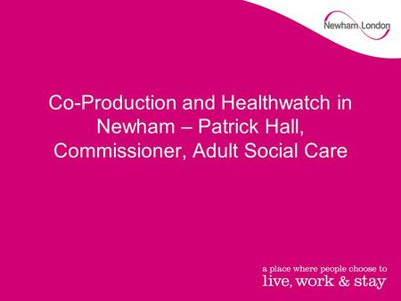 Co-Production and Healthwatch in Newham – Patrick Hall, Commissioner, Adult Social Care.