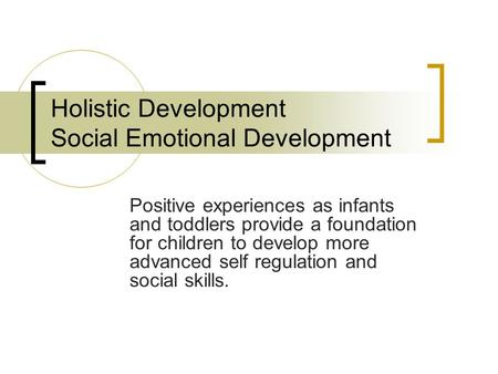 Holistic Development Social Emotional Development Positive experiences as infants and toddlers provide a foundation for children to develop more advanced.