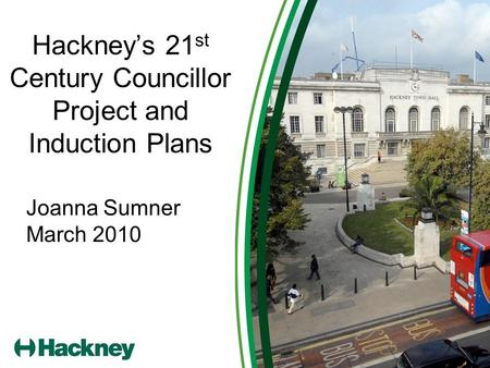 Hackney's 21 st Century Councillor Project and Induction Plans Joanna Sumner March 2010.