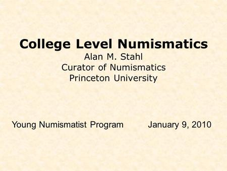 College Level Numismatics Alan M. Stahl Curator of Numismatics Princeton University Young Numismatist ProgramJanuary 9, 2010.