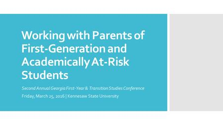 Working with Parents of First-Generation and Academically At-Risk Students Second Annual Georgia First-Year & Transition Studies Conference Friday, March.