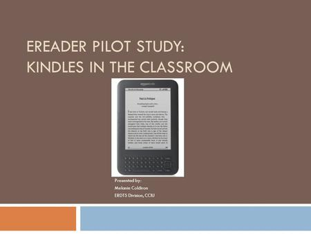 EREADER PILOT STUDY: KINDLES IN THE CLASSROOM Presented by: Melanie Coldiron ERDTS Division, CCIU.