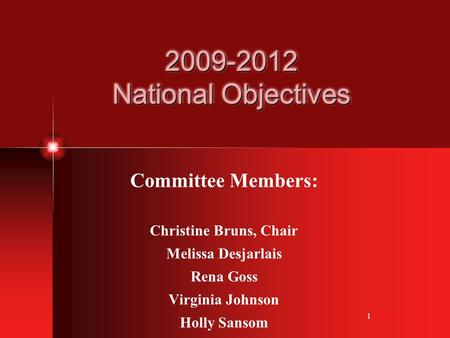 1 2009-2012 National Objectives Committee Members: Christine Bruns, Chair Melissa Desjarlais Rena Goss Virginia Johnson Holly Sansom.