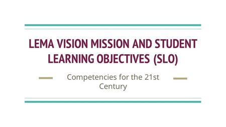 LEMA VISION MISSION AND STUDENT LEARNING OBJECTIVES (SLO) Competencies for the 21st Century.