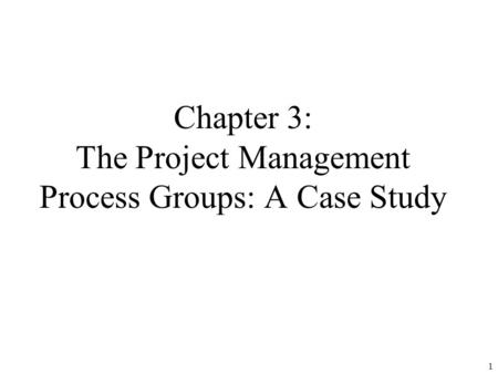 1 Chapter 3: The Project Management Process Groups: A Case Study.