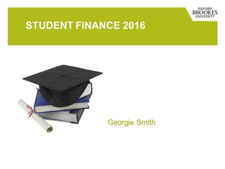 STUDENT FINANCE 2016 Georgie Smith. MAIN TOPICS  What are the costs?  How will students pay for it?  What are the repayments?