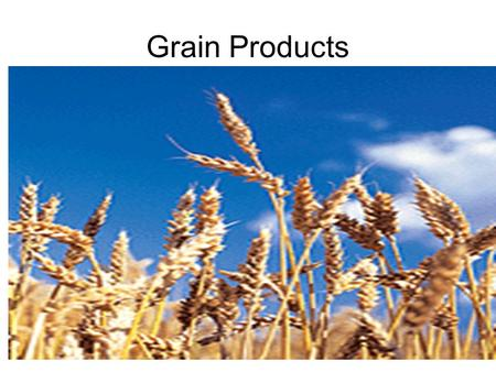 Grain Products. Parts of a grain kernel Nutrients in Grains Endosperm –Complex carbohydrates –Incomplete protein Bran –Fiber –B vitamins –Iron Germ –Unsaturated.