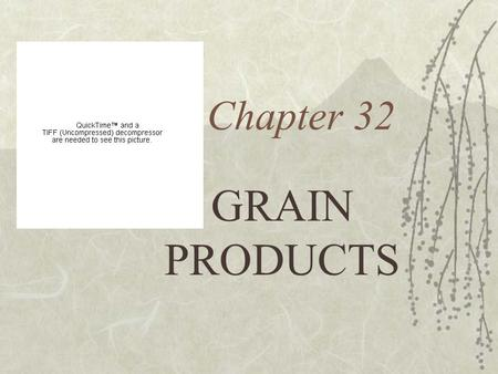 Chapter 32 GRAIN PRODUCTS What is a Grain?  All plants in the grass family including wheat, corn, rice, oats, rye, barley, buckwheat, and millet.