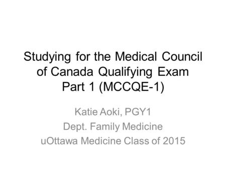 Studying for the Medical Council of Canada Qualifying Exam Part 1 (MCCQE-1) Katie Aoki, PGY1 Dept. Family Medicine uOttawa Medicine Class of 2015.