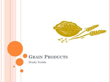 G RAIN P RODUCTS Study Guide. L IST AT LEAST THREE BENEFITS OF GRAINS. Grains are universal and versatile. They are nutritious, flavorful, and can be.
