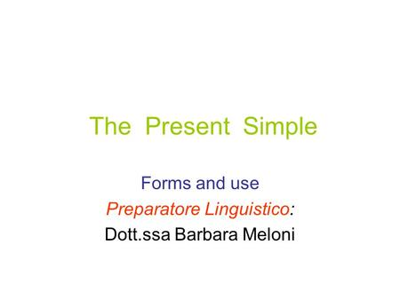 The Present Simple Forms and use Preparatore Linguistico: Dott.ssa Barbara Meloni.