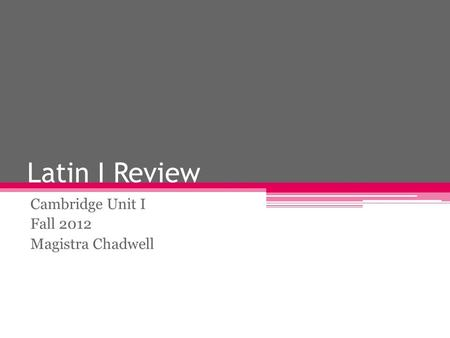 Latin I Review Cambridge Unit I Fall 2012 Magistra Chadwell.