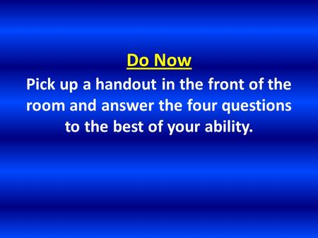 Do Now Pick up a handout in the front of the room and answer the four questions to the best of your ability.