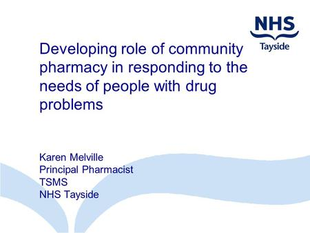 Developing role of community pharmacy in responding to the needs of people with drug problems Karen Melville Principal Pharmacist TSMS NHS Tayside.