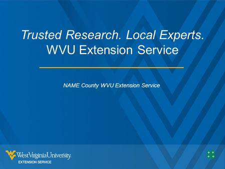 Trusted Research. Local Experts. WVU Extension Service NAME County WVU Extension Service.