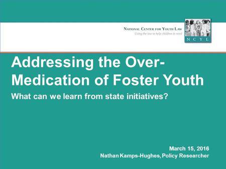 © NCYL 0 Addressing the Over- Medication of Foster Youth What can we learn from state initiatives? March 15, 2016 Nathan Kamps-Hughes, Policy Researcher.