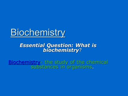 Essential Question: What is biochemistry? Biochemistry- the study of the chemical substances in organisms. Biochemistry.