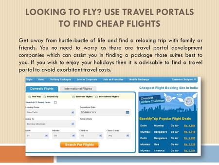 LOOKING TO FLY? USE TRAVEL PORTALS TO FIND CHEAP FLIGHTS Get away from hustle-bustle of life and find a relaxing trip with family or friends. You no need.