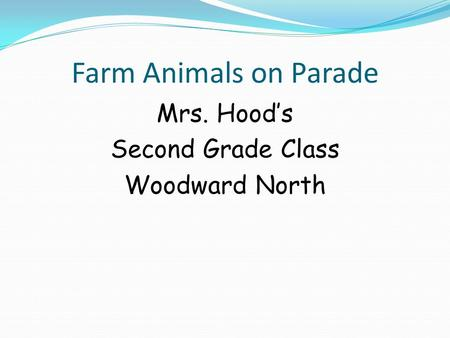 Farm Animals on Parade Mrs. Hood's Second Grade Class Woodward North.