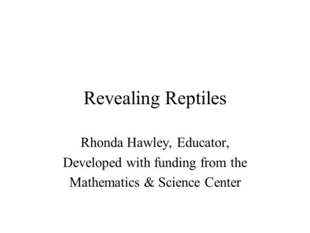 Revealing Reptiles Rhonda Hawley, Educator, Developed with funding from the Mathematics & Science Center.