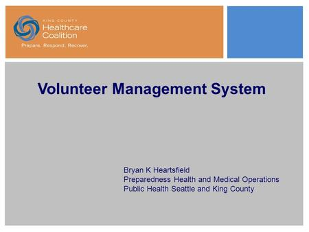 Volunteer Management System Bryan K Heartsfield Preparedness Health and Medical Operations Public Health Seattle and King County.