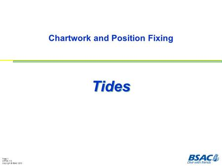 Tides 1 CPF09 v1.3 Copyright © BSAC 2010 Chartwork and Position Fixing Tides.