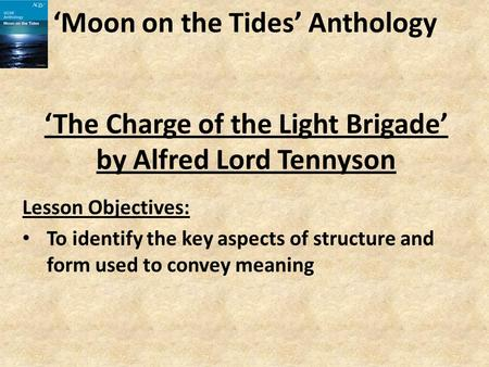 'Moon on the Tides' Anthology Lesson Objectives: To identify the key aspects of structure and form used to convey meaning 'The Charge of the Light Brigade'